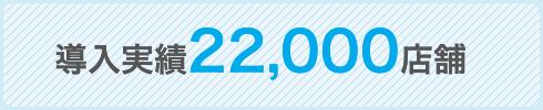 導入実績22,000店舗