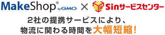 MakeShop×Sinサービス2社の提携サービスにより、物流に関わる時間を大幅短縮!